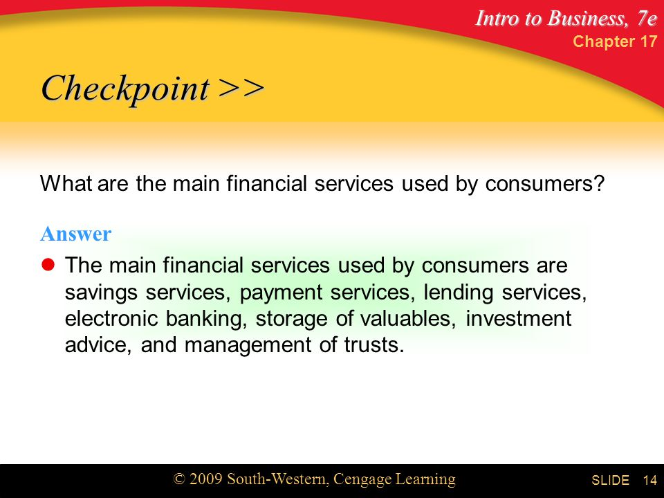 Intro to Business, 7e © 2009 South-Western, Cengage Learning SLIDE Chapter What are the main financial services used by consumers.