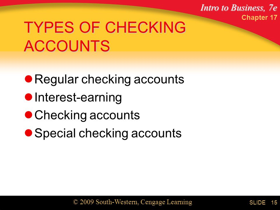 Intro to Business, 7e © 2009 South-Western, Cengage Learning SLIDE Chapter TYPES OF CHECKING ACCOUNTS Regular checking accounts Interest-earning Checking accounts Special checking accounts