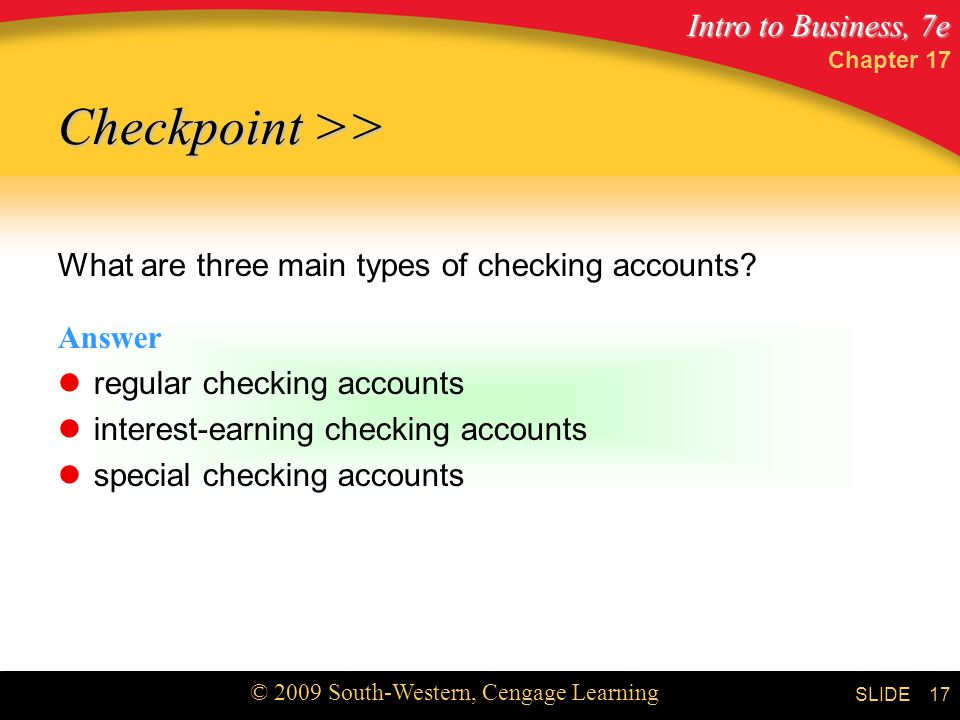 Intro to Business, 7e © 2009 South-Western, Cengage Learning SLIDE Chapter What are three main types of checking accounts.