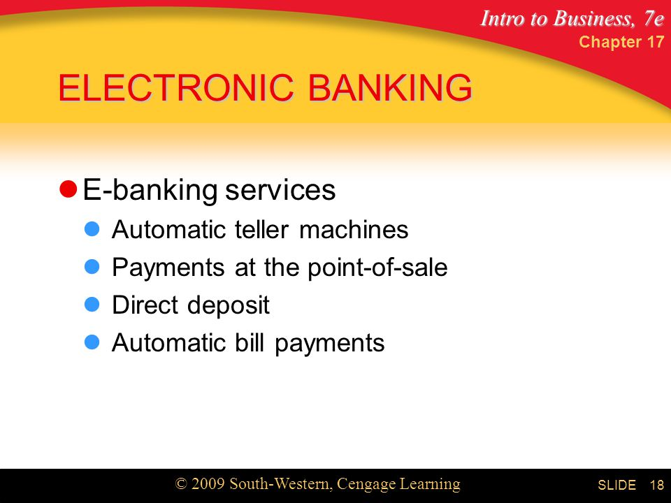 Intro to Business, 7e © 2009 South-Western, Cengage Learning SLIDE Chapter ELECTRONIC BANKING E-banking services Automatic teller machines Payments at the point-of-sale Direct deposit Automatic bill payments