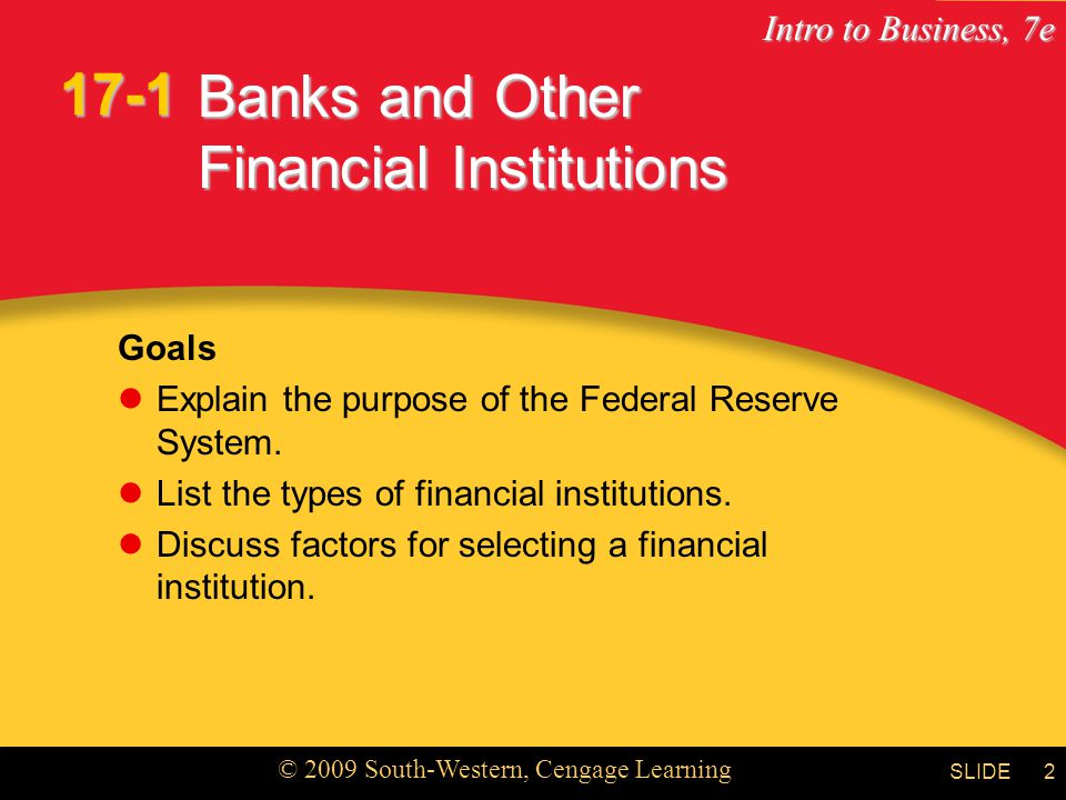Intro to Business, 7e © 2009 South-Western, Cengage Learning SLIDE2 Banks and Other Financial Institutions Goals Explain the purpose of the Federal Reserve System.