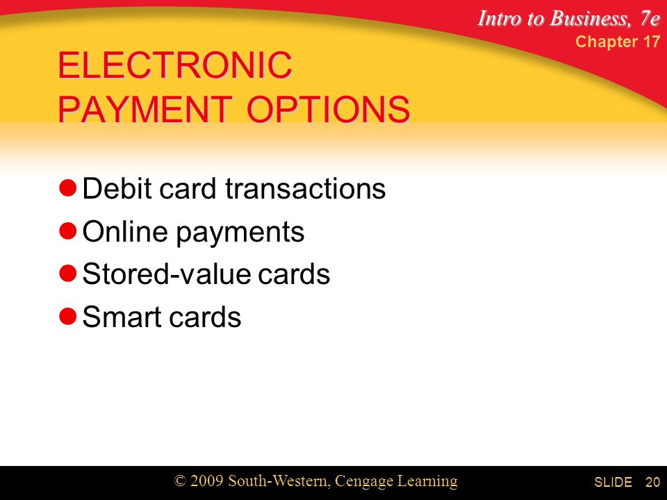 Intro to Business, 7e © 2009 South-Western, Cengage Learning SLIDE Chapter ELECTRONIC PAYMENT OPTIONS Debit card transactions Online payments Stored-value cards Smart cards