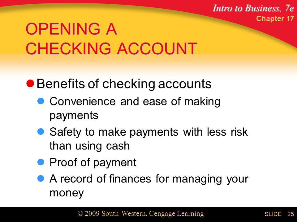 Intro to Business, 7e © 2009 South-Western, Cengage Learning SLIDE Chapter OPENING A CHECKING ACCOUNT Benefits of checking accounts Convenience and ease of making payments Safety to make payments with less risk than using cash Proof of payment A record of finances for managing your money
