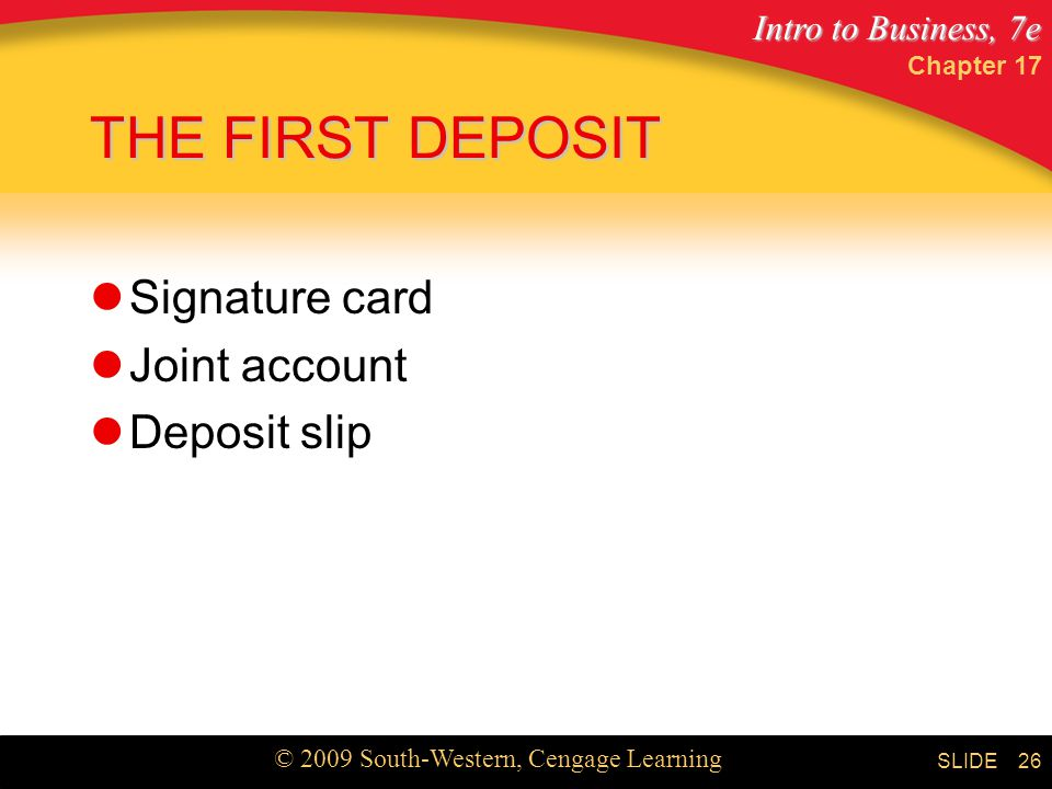Intro to Business, 7e © 2009 South-Western, Cengage Learning SLIDE Chapter THE FIRST DEPOSIT Signature card Joint account Deposit slip