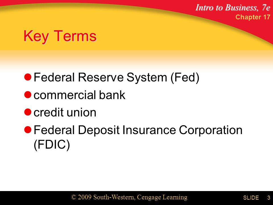 Intro to Business, 7e © 2009 South-Western, Cengage Learning SLIDE Chapter 17 3 Key Terms Federal Reserve System (Fed) commercial bank credit union Federal Deposit Insurance Corporation (FDIC)