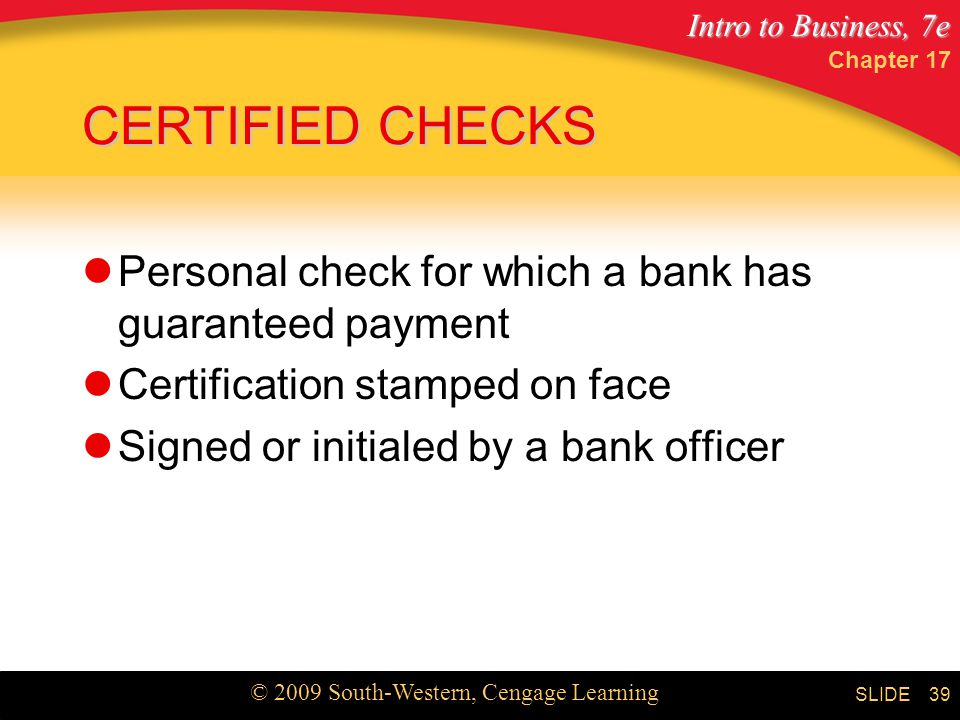 Intro to Business, 7e © 2009 South-Western, Cengage Learning SLIDE Chapter CERTIFIED CHECKS Personal check for which a bank has guaranteed payment Certification stamped on face Signed or initialed by a bank officer