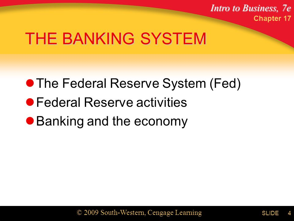 Intro to Business, 7e © 2009 South-Western, Cengage Learning SLIDE Chapter 17 4 THE BANKING SYSTEM The Federal Reserve System (Fed) Federal Reserve activities Banking and the economy