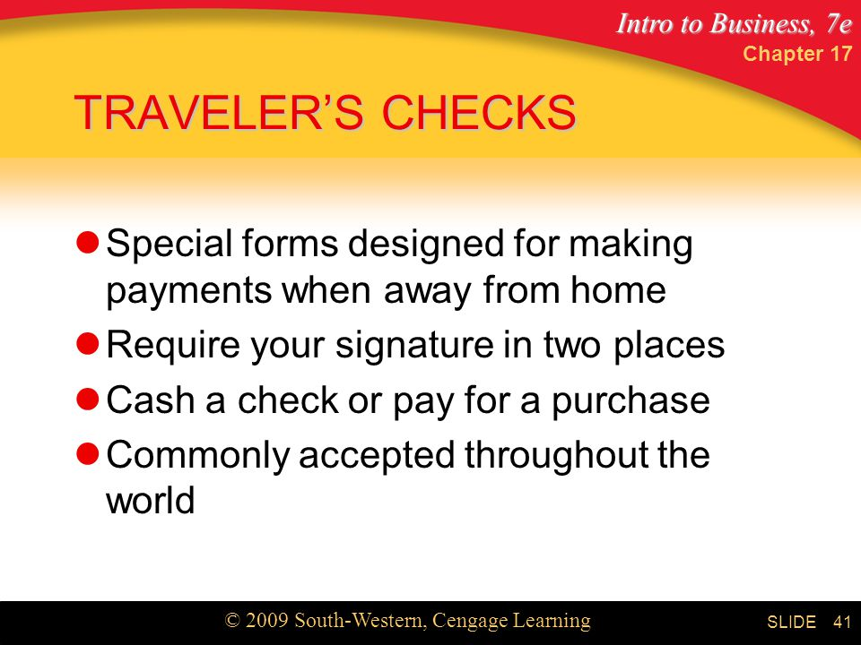 Intro to Business, 7e © 2009 South-Western, Cengage Learning SLIDE Chapter TRAVELER'S CHECKS Special forms designed for making payments when away from home Require your signature in two places Cash a check or pay for a purchase Commonly accepted throughout the world