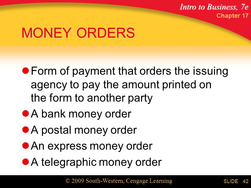 Intro to Business, 7e © 2009 South-Western, Cengage Learning SLIDE Chapter MONEY ORDERS Form of payment that orders the issuing agency to pay the amount printed on the form to another party A bank money order A postal money order An express money order A telegraphic money order