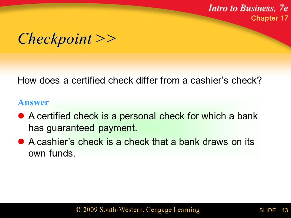 Intro to Business, 7e © 2009 South-Western, Cengage Learning SLIDE Chapter How does a certified check differ from a cashier's check.