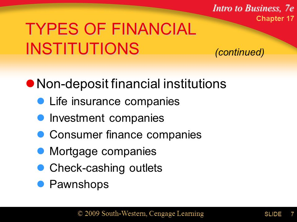 Intro to Business, 7e © 2009 South-Western, Cengage Learning SLIDE Chapter 17 7 TYPES OF FINANCIAL INSTITUTIONS Non-deposit financial institutions Life insurance companies Investment companies Consumer finance companies Mortgage companies Check-cashing outlets Pawnshops (continued)