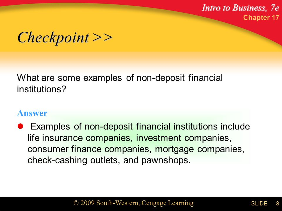 Intro to Business, 7e © 2009 South-Western, Cengage Learning SLIDE Chapter 17 8 What are some examples of non-deposit financial institutions.