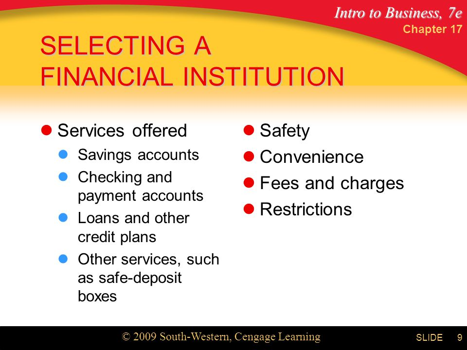 Intro to Business, 7e © 2009 South-Western, Cengage Learning SLIDE Chapter 17 9 SELECTING A FINANCIAL INSTITUTION Services offered Savings accounts Checking and payment accounts Loans and other credit plans Other services, such as safe-deposit boxes Safety Convenience Fees and charges Restrictions
