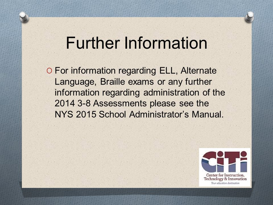 Further Information  For information regarding ELL, Alternate Language, Braille exams or any further information regarding administration of the Assessments please see the NYS 2015 School Administrator's Manual.