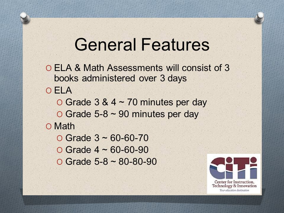 General Features  ELA & Math Assessments will consist of 3 books administered over 3 days  ELA  Grade 3 & 4 ~ 70 minutes per day  Grade 5-8 ~ 90 minutes per day  Math  Grade 3 ~  Grade 4 ~  Grade 5-8 ~