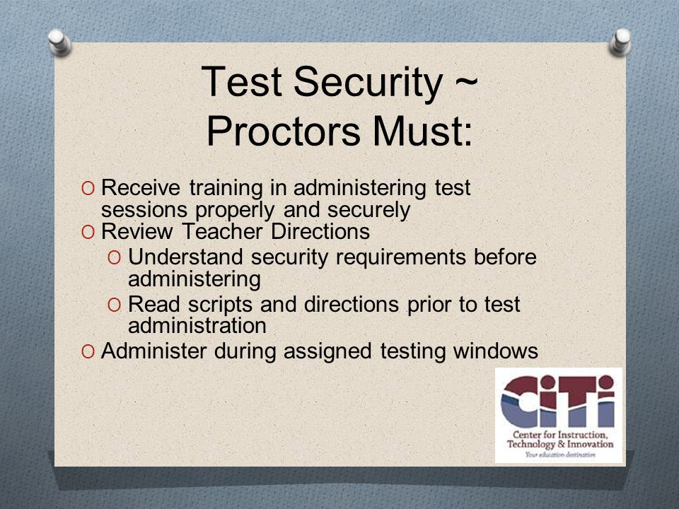 Test Security ~ Proctors Must:  Receive training in administering test sessions properly and securely  Review Teacher Directions  Understand security requirements before administering  Read scripts and directions prior to test administration  Administer during assigned testing windows