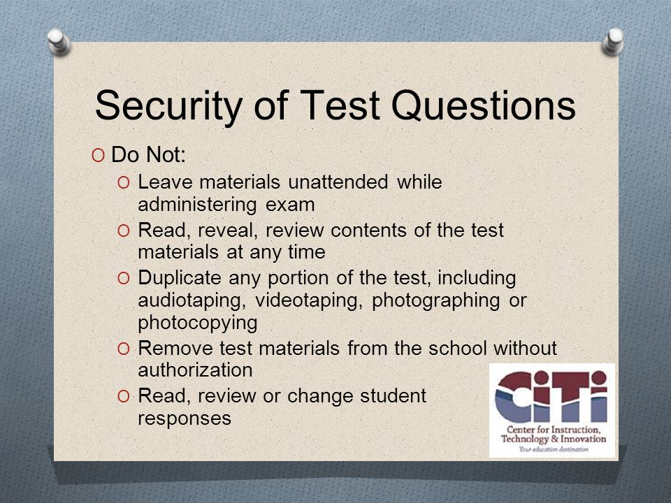 Security of Test Questions  Do Not:  Leave materials unattended while administering exam  Read, reveal, review contents of the test materials at any time  Duplicate any portion of the test, including audiotaping, videotaping, photographing or photocopying  Remove test materials from the school without authorization  Read, review or change student responses