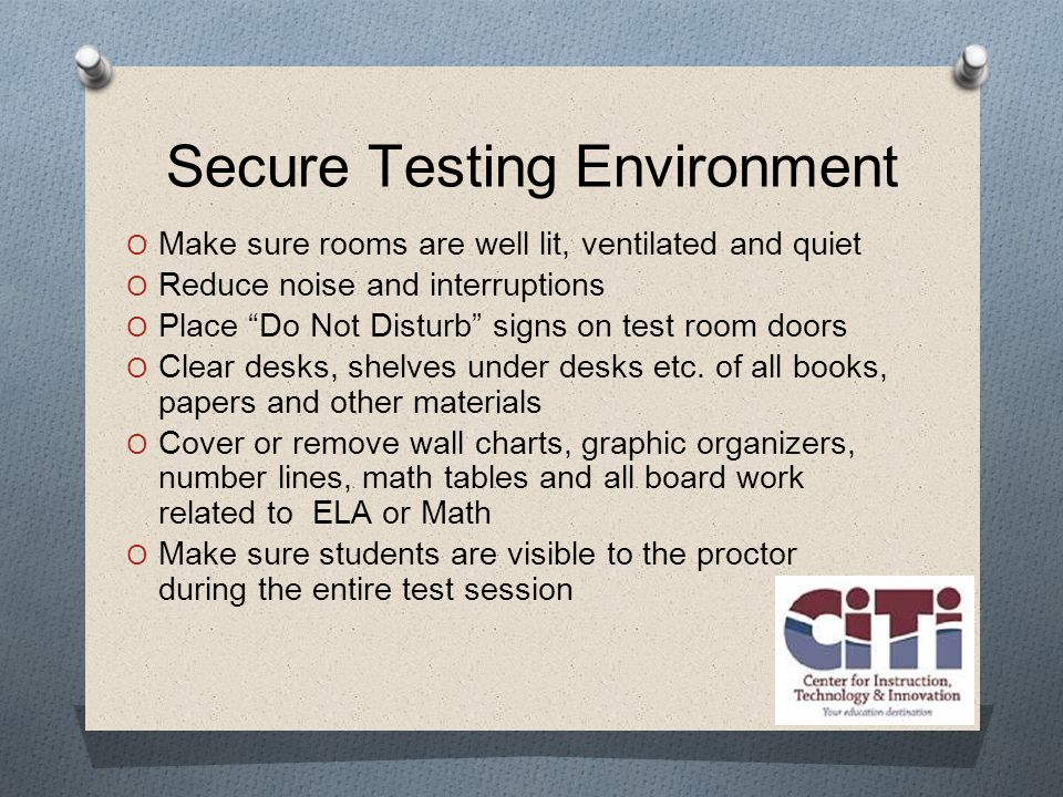 Secure Testing Environment  Make sure rooms are well lit, ventilated and quiet  Reduce noise and interruptions  Place Do Not Disturb signs on test room doors  Clear desks, shelves under desks etc.