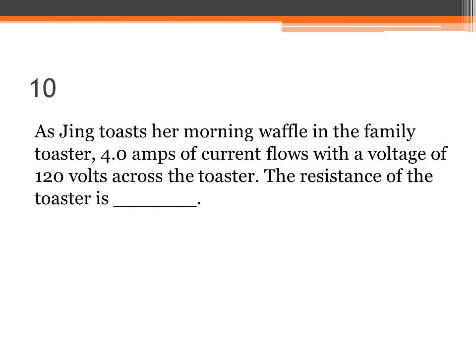 10 As Jing toasts her morning waffle in the family toaster, 4.0 amps of current flows with a voltage of 120 volts across the toaster.
