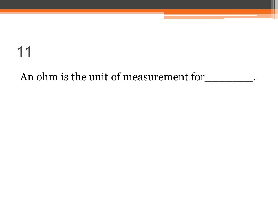 11 An ohm is the unit of measurement for_______.