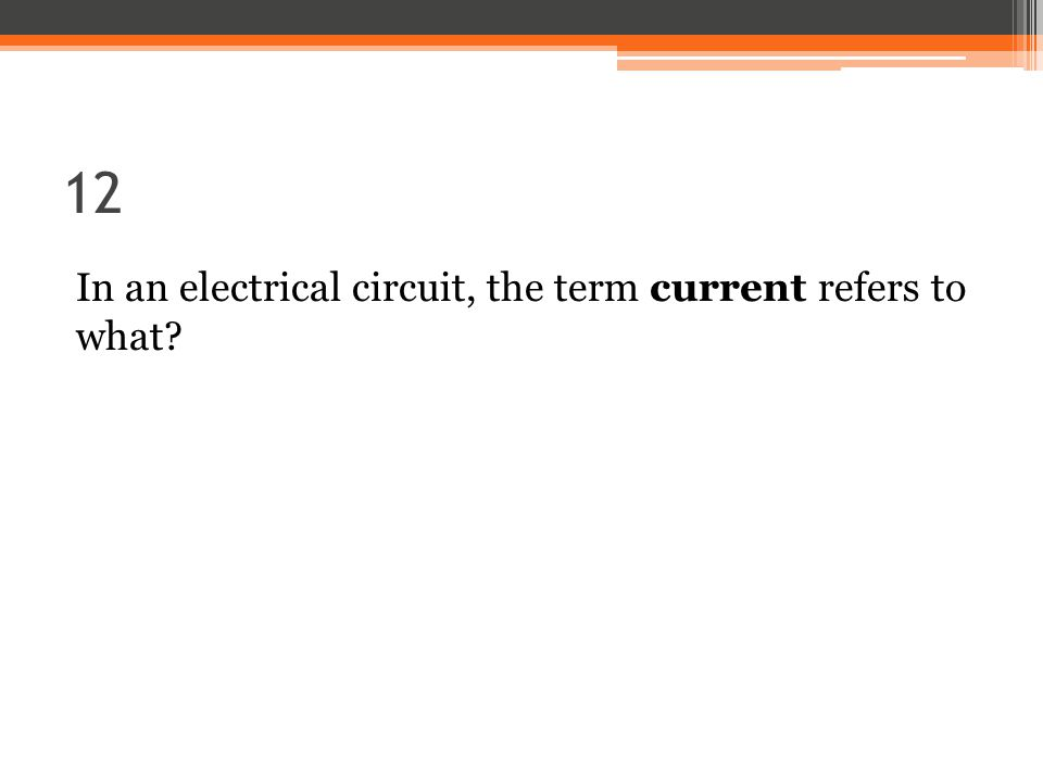 12 In an electrical circuit, the term current refers to what