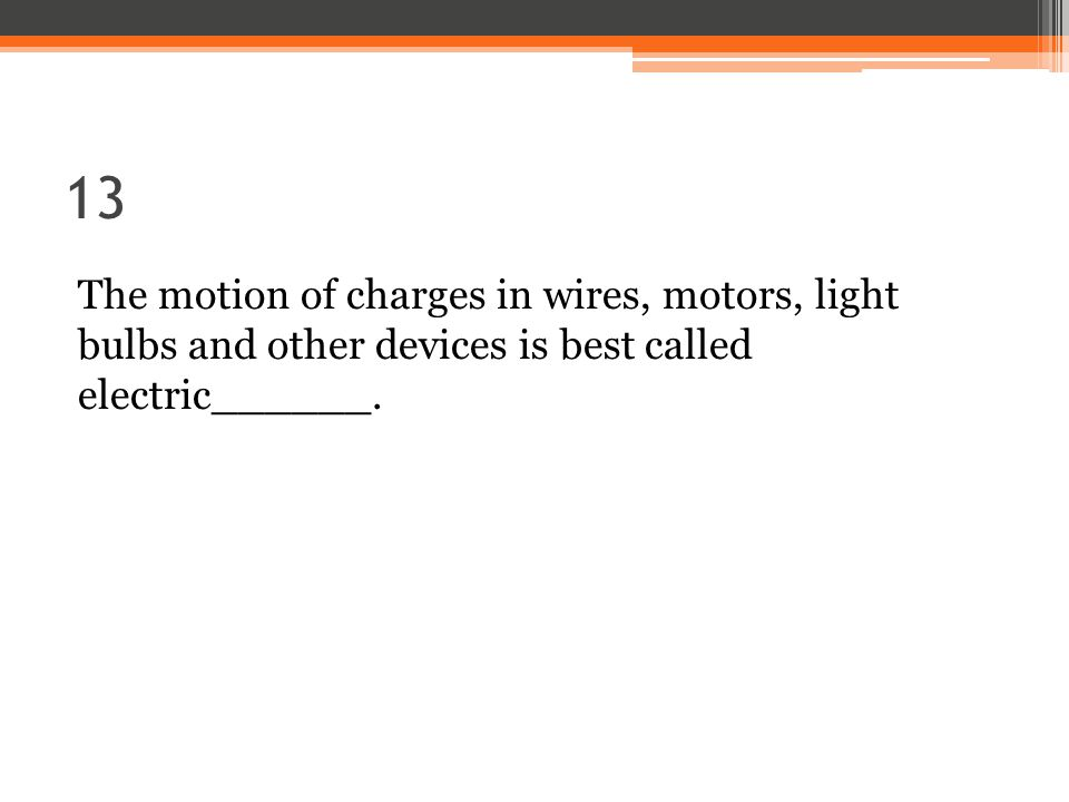 13 The motion of charges in wires, motors, light bulbs and other devices is best called electric______.