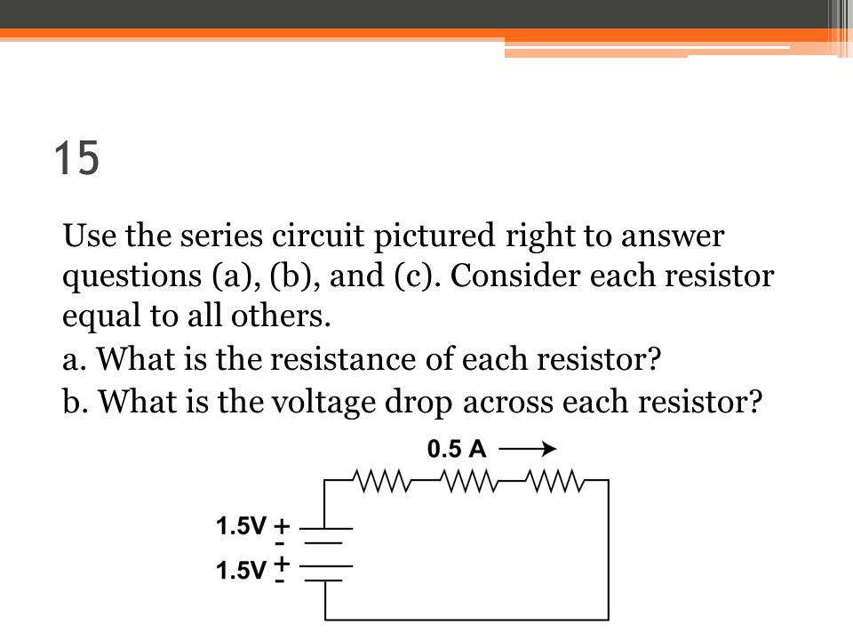 15 Use the series circuit pictured right to answer questions (a), (b), and (c).