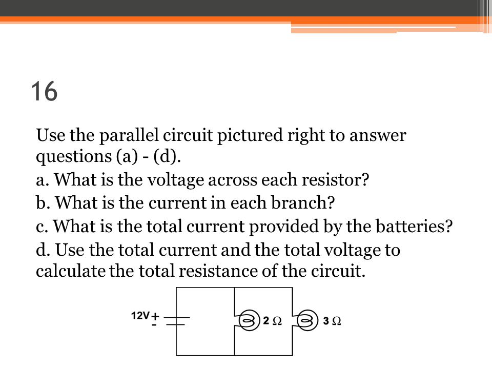 16 Use the parallel circuit pictured right to answer questions (a) - (d).