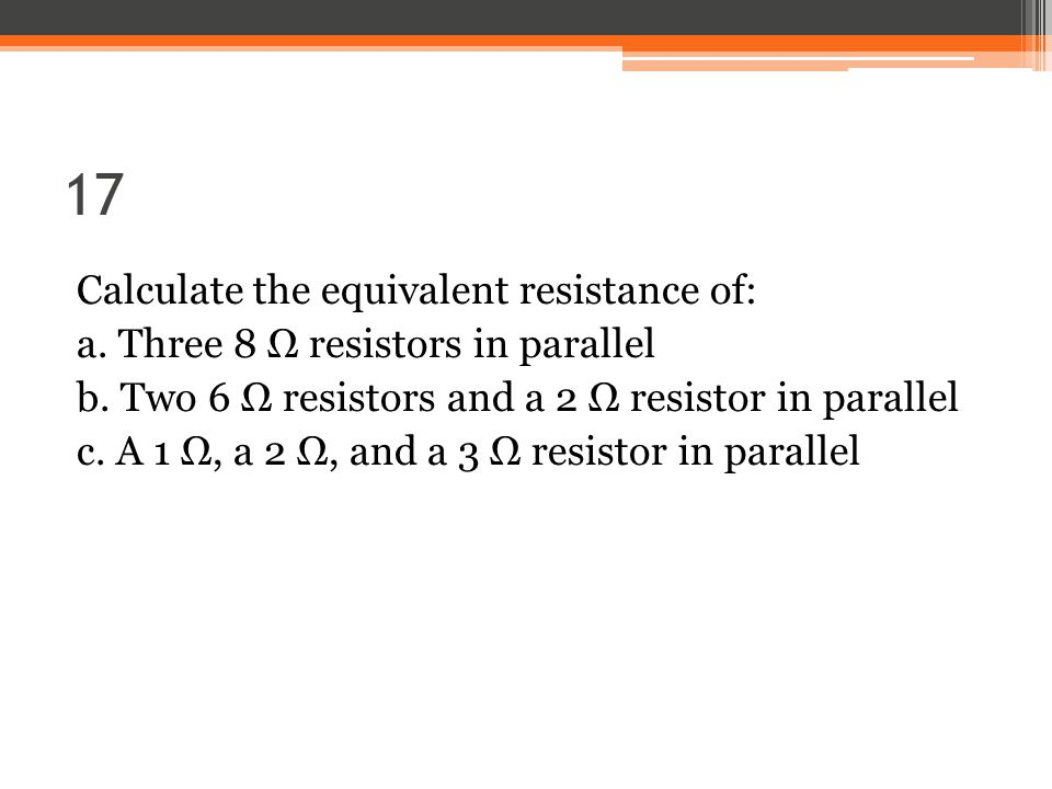 17 Calculate the equivalent resistance of: a. Three 8 Ω resistors in parallel b.