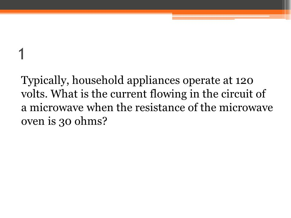 1 Typically, household appliances operate at 120 volts.