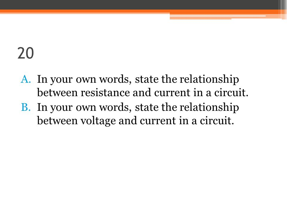 20 A.In your own words, state the relationship between resistance and current in a circuit.