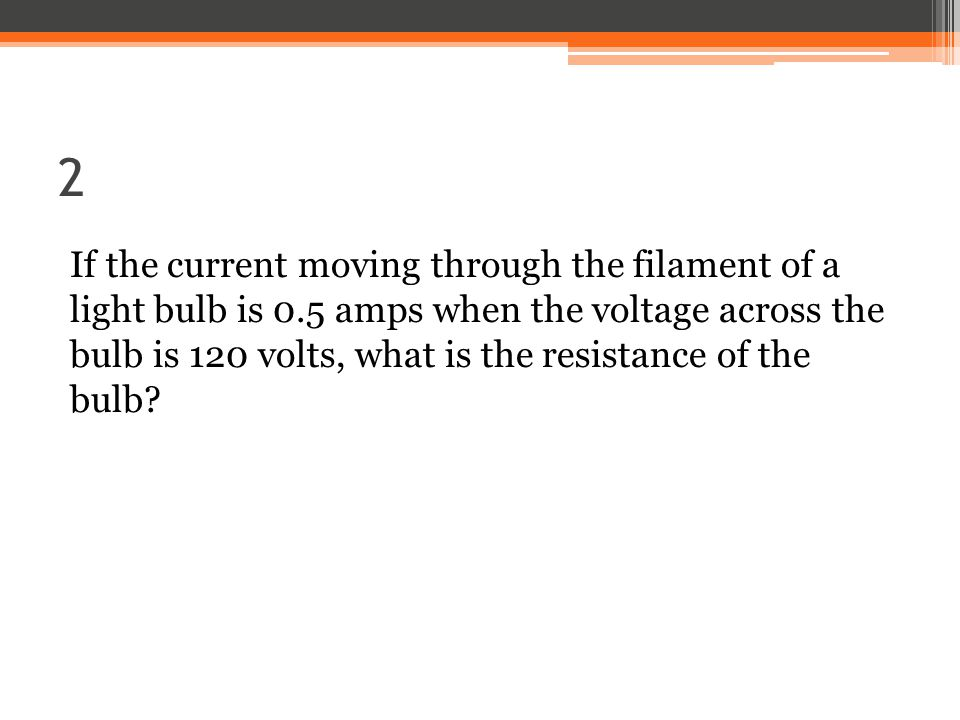 2 If the current moving through the filament of a light bulb is 0.5 amps when the voltage across the bulb is 120 volts, what is the resistance of the bulb