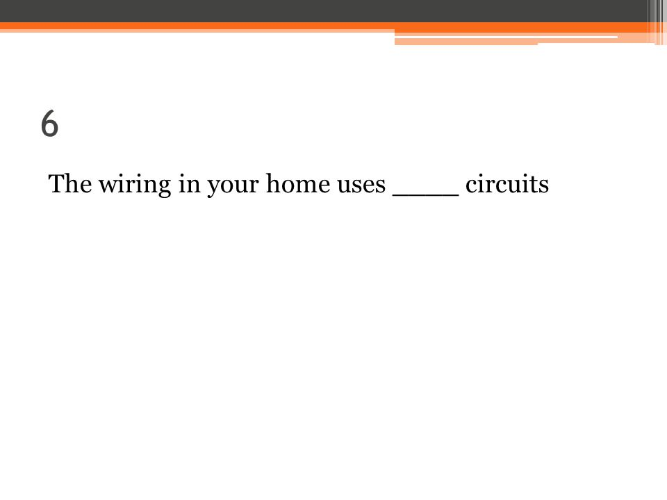 6 The wiring in your home uses ____ circuits