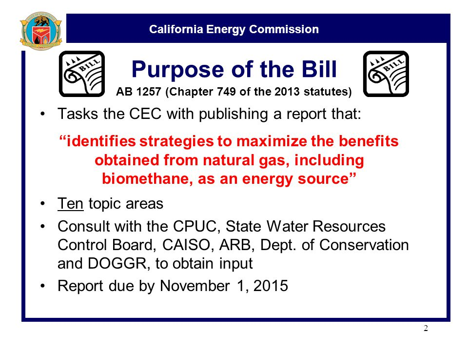 California Energy Commission Purpose of the Bill Tasks the CEC with publishing a report that: Ten topic areas Consult with the CPUC, State Water Resources Control Board, CAISO, ARB, Dept.