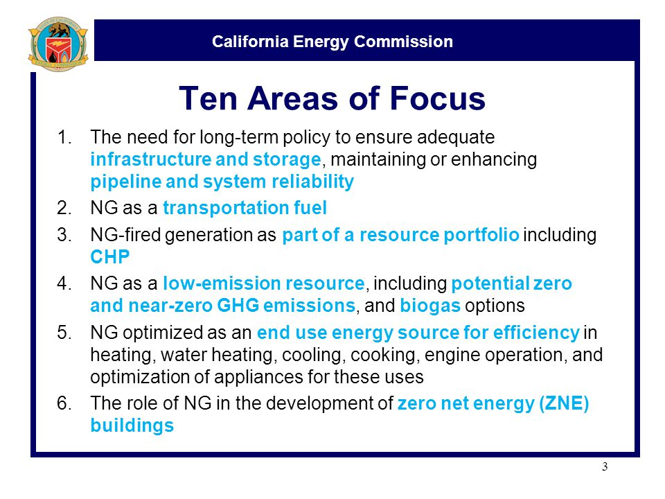 California Energy Commission Ten Areas of Focus 1.The need for long-term policy to ensure adequate infrastructure and storage, maintaining or enhancing pipeline and system reliability 2.NG as a transportation fuel 3.NG-fired generation as part of a resource portfolio including CHP 4.NG as a low-emission resource, including potential zero and near-zero GHG emissions, and biogas options 5.NG optimized as an end use energy source for efficiency in heating, water heating, cooling, cooking, engine operation, and optimization of appliances for these uses 6.The role of NG in the development of zero net energy (ZNE) buildings 3