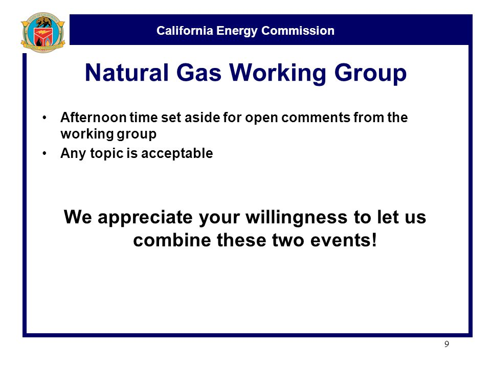 California Energy Commission Natural Gas Working Group Afternoon time set aside for open comments from the working group Any topic is acceptable We appreciate your willingness to let us combine these two events.