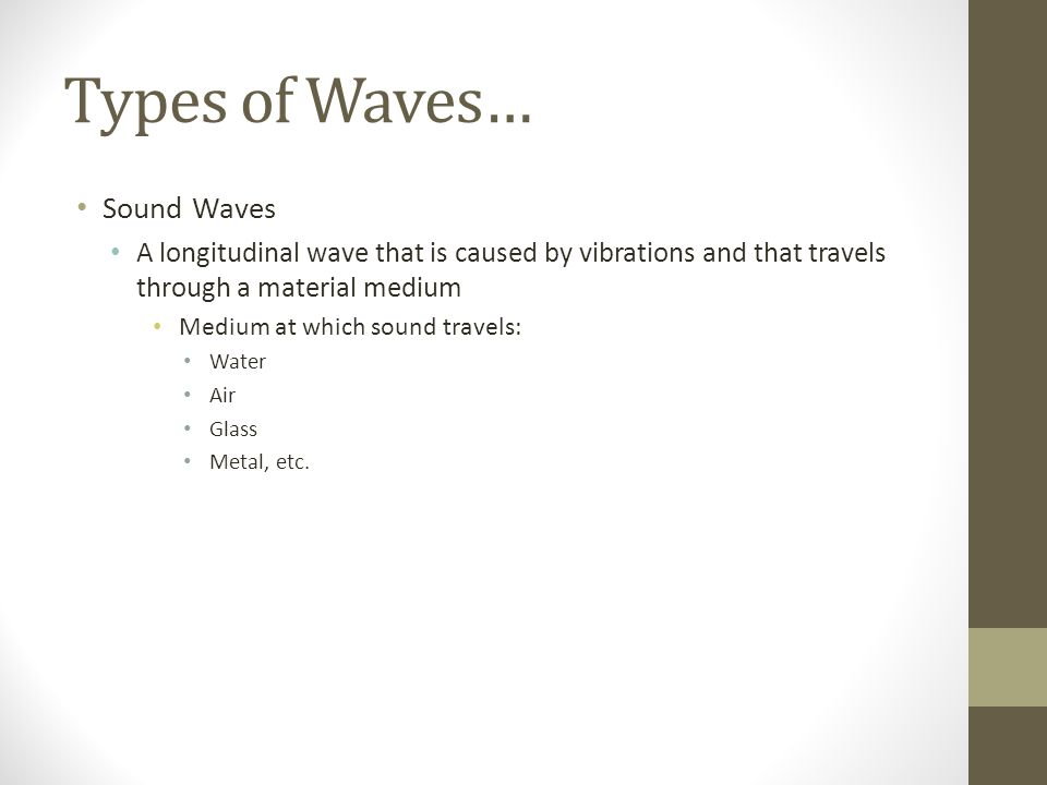 Types of Waves… Sound Waves A longitudinal wave that is caused by vibrations and that travels through a material medium Medium at which sound travels: Water Air Glass Metal, etc.