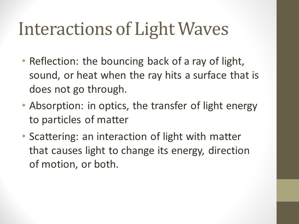 Interactions of Light Waves Reflection: the bouncing back of a ray of light, sound, or heat when the ray hits a surface that is does not go through.