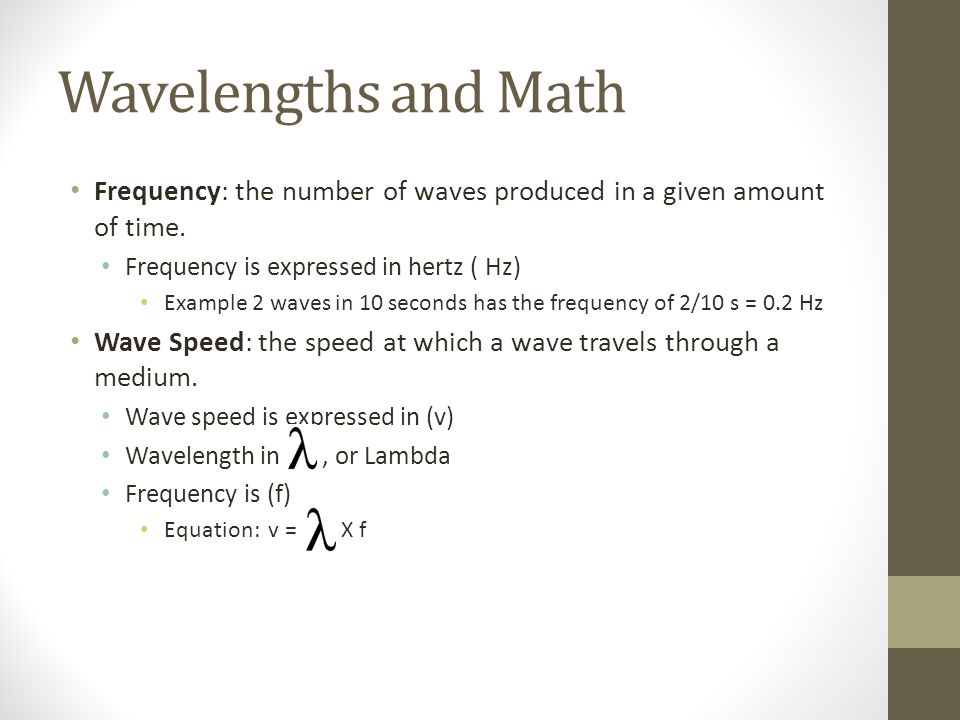 Wavelengths and Math Frequency: the number of waves produced in a given amount of time.