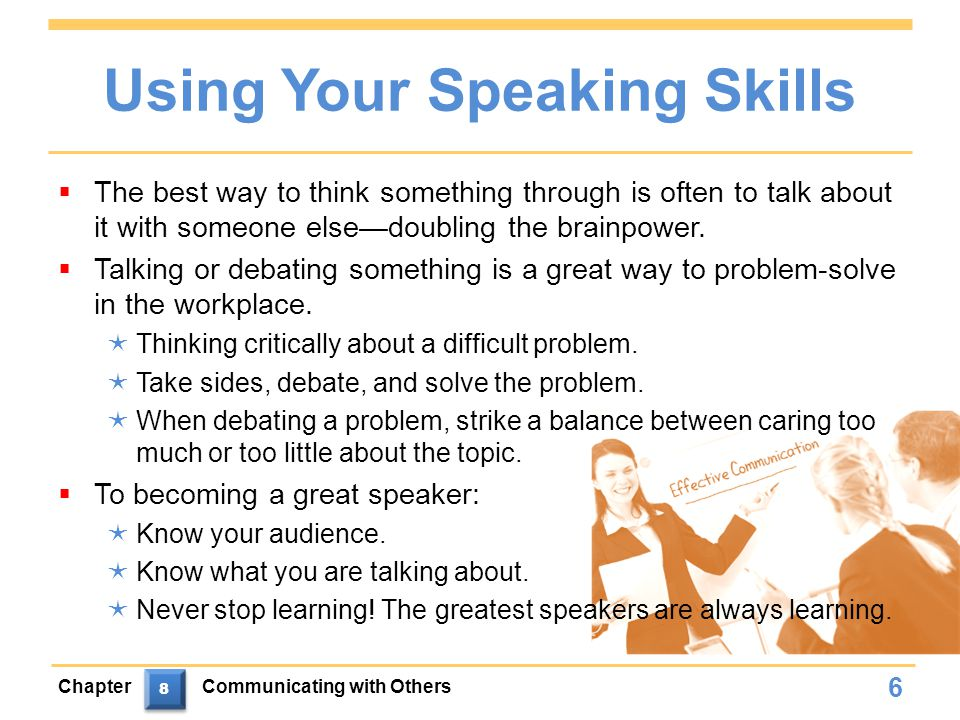 Using Your Speaking Skills  The best way to think something through is often to talk about it with someone else—doubling the brainpower.