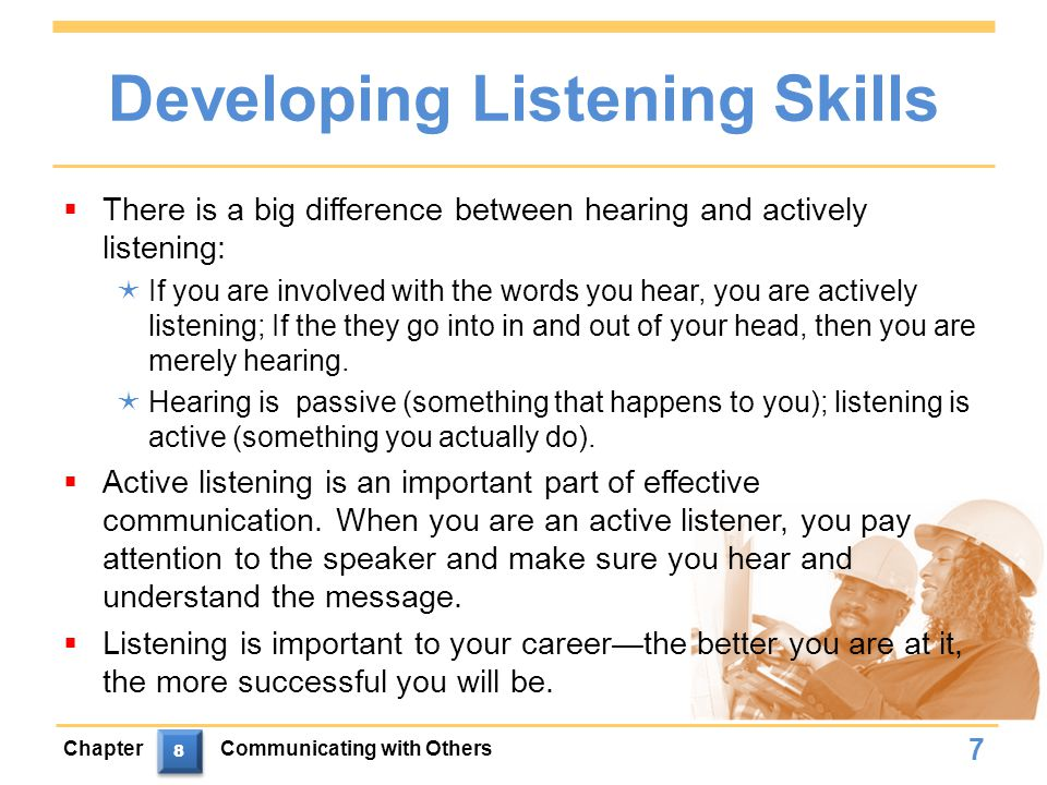 Developing Listening Skills  There is a big difference between hearing and actively listening:  If you are involved with the words you hear, you are actively listening; If the they go into in and out of your head, then you are merely hearing.