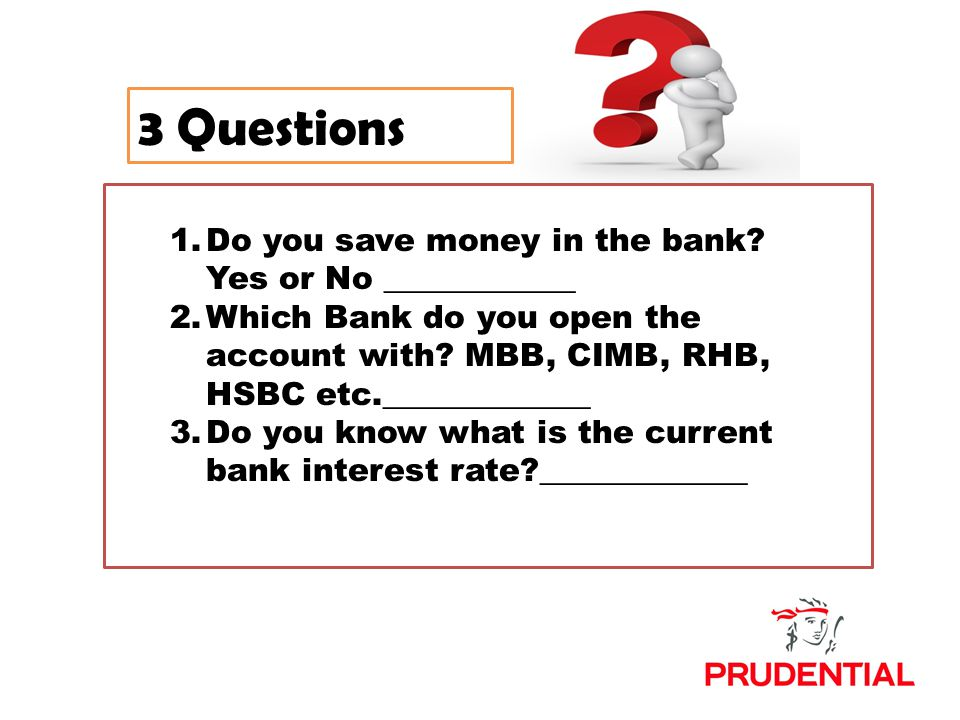 3 Questions 1 Do you save money in the bank? Yes or No ______ 2