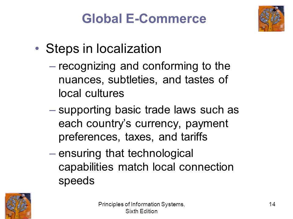Principles of Information Systems, Sixth Edition 14 Global E-Commerce Steps in localization –recognizing and conforming to the nuances, subtleties, and tastes of local cultures –supporting basic trade laws such as each country's currency, payment preferences, taxes, and tariffs –ensuring that technological capabilities match local connection speeds