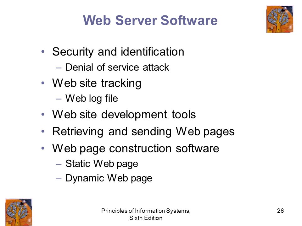 Principles of Information Systems, Sixth Edition 26 Web Server Software Security and identification –Denial of service attack Web site tracking –Web log file Web site development tools Retrieving and sending Web pages Web page construction software –Static Web page –Dynamic Web page