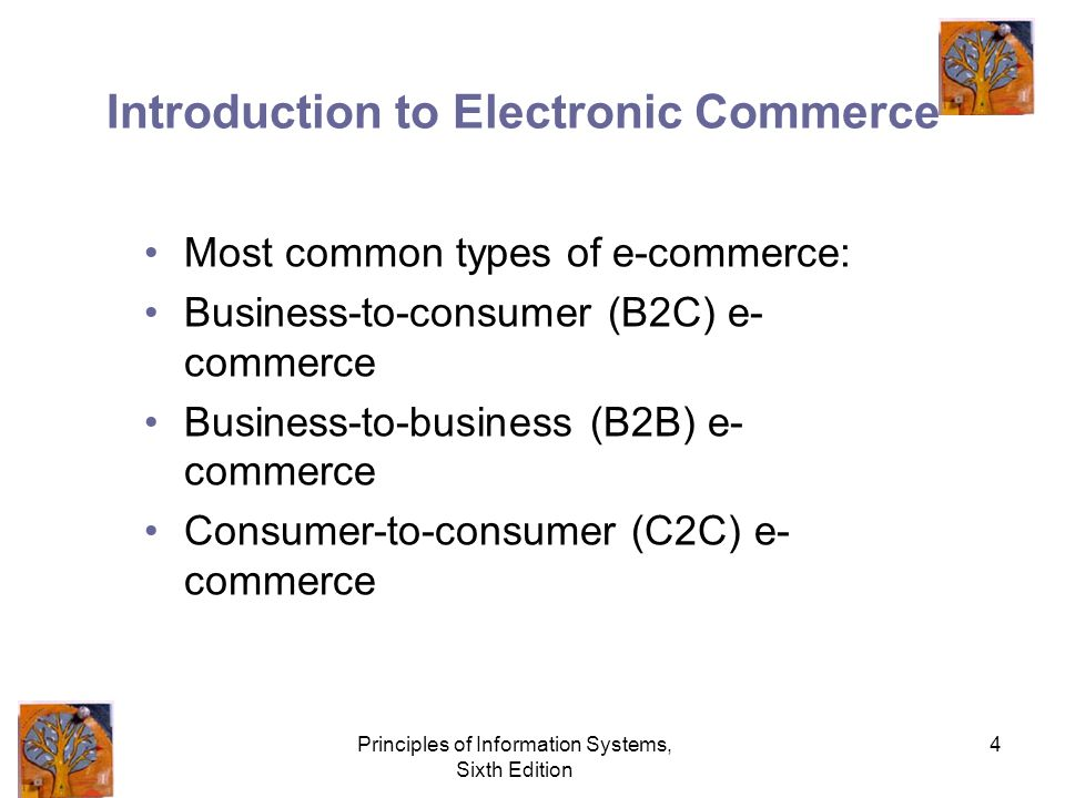 Principles of Information Systems, Sixth Edition 4 Introduction to Electronic Commerce Most common types of e-commerce: Business-to-consumer (B2C) e- commerce Business-to-business (B2B) e- commerce Consumer-to-consumer (C2C) e- commerce