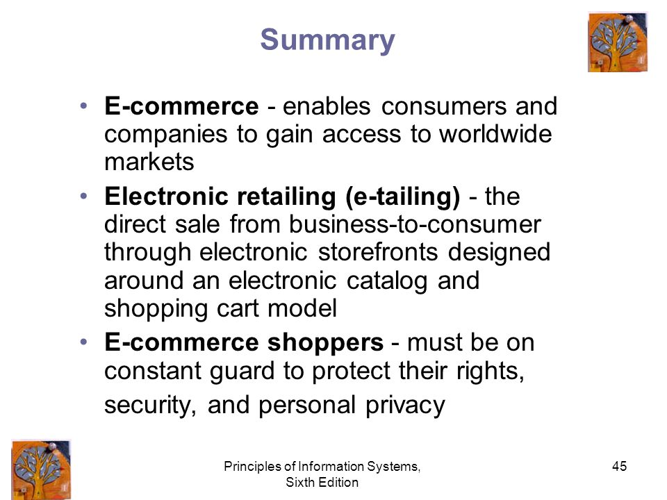 Principles of Information Systems, Sixth Edition 45 Summary E-commerce - enables consumers and companies to gain access to worldwide markets Electronic retailing (e-tailing) - the direct sale from business-to-consumer through electronic storefronts designed around an electronic catalog and shopping cart model E-commerce shoppers - must be on constant guard to protect their rights, security, and personal privacy