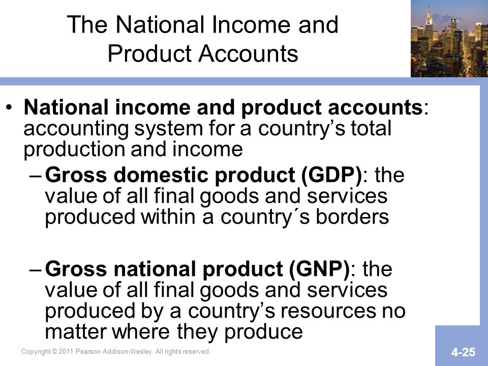 The National Income and Product Accounts National income and product accounts: accounting system for a country's total production and income –Gross domestic product (GDP): the value of all final goods and services produced within a country´s borders –Gross national product (GNP): the value of all final goods and services produced by a country's resources no matter where they produce Copyright © 2011 Pearson Addison-Wesley.