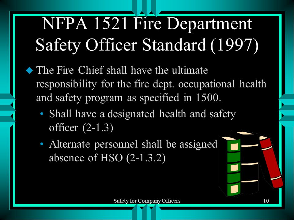 Safety for Company Officers10 NFPA 1521 Fire Department Safety Officer Standard (1997) u The Fire Chief shall have the ultimate responsibility for the fire dept.