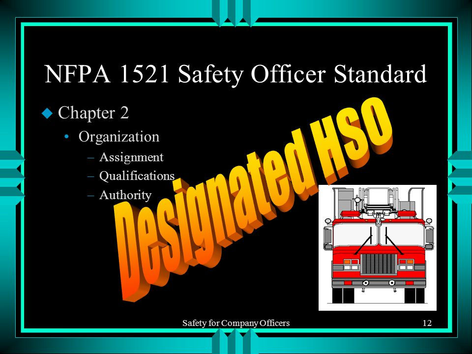 Safety for Company Officers12 NFPA 1521 Safety Officer Standard u Chapter 2 Organization –Assignment –Qualifications –Authority