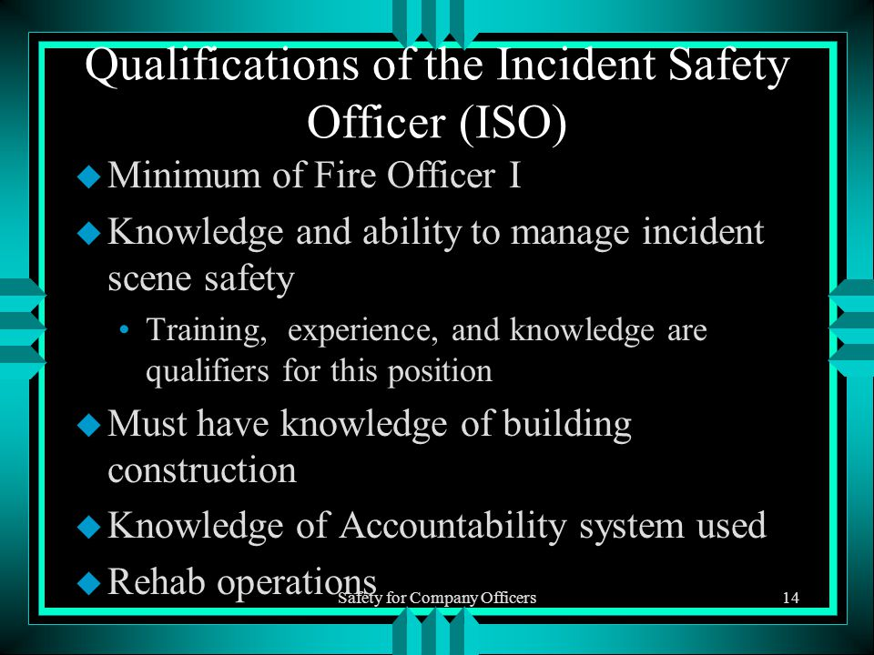 Safety for Company Officers14 Qualifications of the Incident Safety Officer (ISO) u Minimum of Fire Officer I u Knowledge and ability to manage incident scene safety Training, experience, and knowledge are qualifiers for this position u Must have knowledge of building construction u Knowledge of Accountability system used u Rehab operations